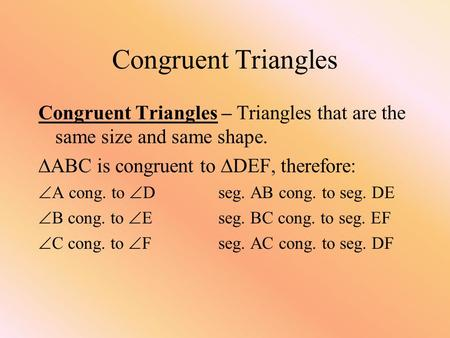Congruent Triangles Congruent Triangles – Triangles that are the same size and same shape.  ABC is congruent to  DEF, therefore:  A cong. to  Dseg.