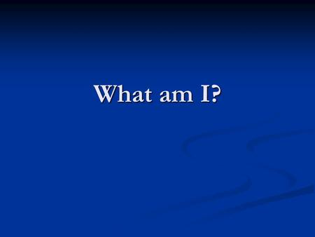 What am I?.