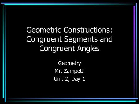 Geometric Constructions: Congruent Segments and Congruent Angles Geometry Mr. Zampetti Unit 2, Day 1.