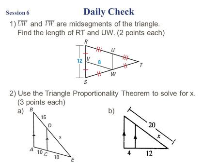Session 6 Daily Check 1) and are midsegments of the <strong>triangle</strong>. Find the length of RT and UW. (2 points each) 2) Use the <strong>Triangle</strong> Proportionality Theorem.