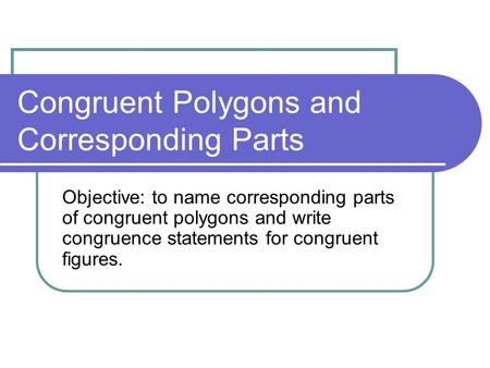 Congruent Polygons and Corresponding Parts Objective: to name corresponding parts of congruent polygons and write congruence statements for congruent figures.