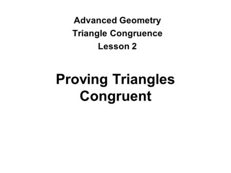 Proving Triangles Congruent Advanced Geometry Triangle Congruence Lesson 2.