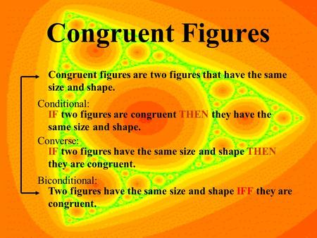 Congruent Figures Congruent figures are two figures that have the same size and shape. IF two figures are congruent THEN they have the same size and shape.