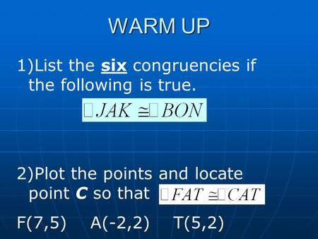 WARM UP 1)List the six congruencies if the following is true. 2)Plot the points and locate point C so that F(7,5) A(-2,2) T(5,2)