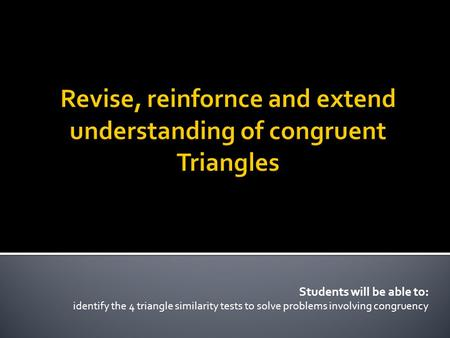 Students will be able to: identify the 4 triangle similarity tests to solve problems involving congruency.