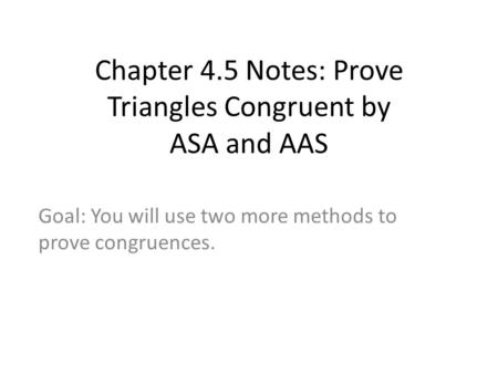 Chapter 4.5 Notes: Prove Triangles Congruent by ASA and AAS Goal: You will use two more methods to prove congruences.