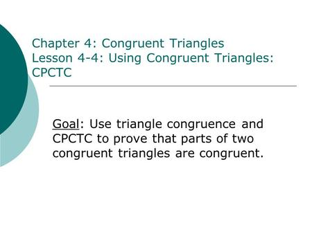 Chapter 4: Congruent Triangles Lesson 4-4: Using Congruent Triangles: CPCTC Goal: Use triangle congruence and CPCTC to prove that parts of two congruent.