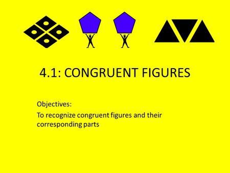 4.1: CONGRUENT FIGURES Objectives: To recognize congruent figures and their corresponding parts.