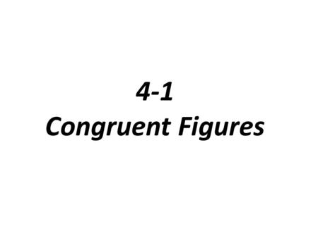 4-1 Congruent Figures. Congruent figures have same size and shape When 2 figures are congruent you can slide, flip, or turn one so that it fits exactly.