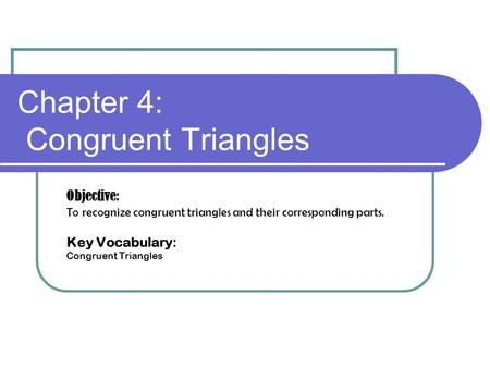 Chapter 4: Congruent Triangles Objective: To recognize congruent triangles and their corresponding parts. Key Vocabulary: Congruent Triangles.
