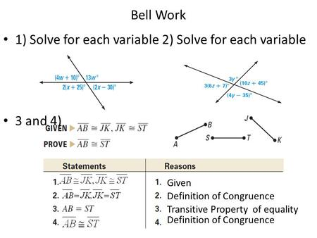 Bell Work 1) Solve for each variable 2) Solve for each variable 3 and 4) Transitive Property of equality Definition of Congruence Given Definition of Congruence.
