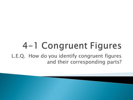 L.E.Q. How do you identify congruent figures and their corresponding parts?
