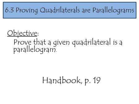 Objective: Prove that a given quadrilateral is a parallelogram. 6.3 Proving Quadrilaterals are Parallelograms Handbook, p. 19.