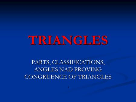 TRIANGLES PARTS, CLASSIFICATIONS, ANGLES NAD PROVING CONGRUENCE OF TRIANGLES.