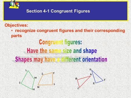Section 4-1 Congruent Figures Objectives: recognize congruent figures and their corresponding parts.