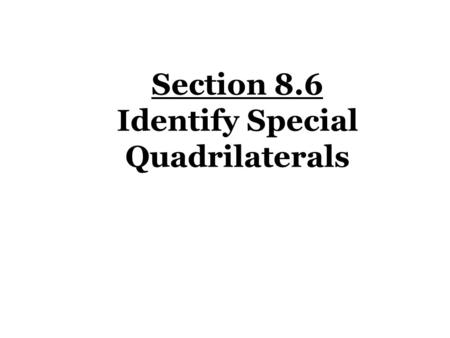 Section 8.6 Identify Special Quadrilaterals. Rhombus Quadrilaterals Parallelograms KitesTrapezoids Rectangle Square Isosceles Trapezoid Right Trapezoid.