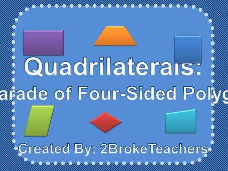 A Parade of Four-Sided Polygons Created By: 2BrokeTeachers
