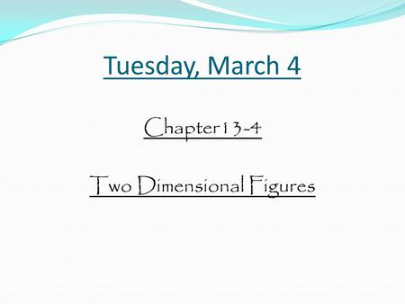 Tuesday, March 4 Chapter13-4 Two Dimensional Figures.
