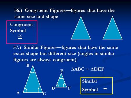 56.) Congruent Figures—figures that have the same size and shape 57.) Similar Figures—figures that have the same exact shape but different size (angles.