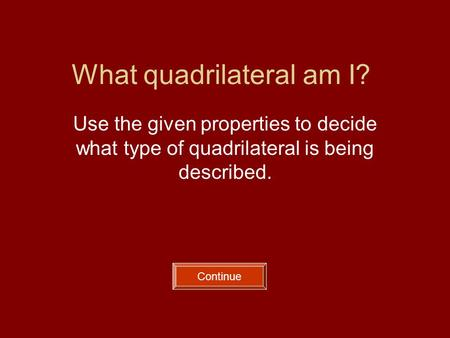 What quadrilateral am I? Use the given properties to decide what type of quadrilateral is being described. Continue.