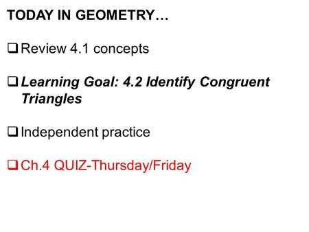 TODAY IN GEOMETRY…  Review 4.1 concepts  Learning Goal: 4.2 Identify Congruent Triangles  Independent practice  Ch.4 QUIZ-Thursday/Friday.