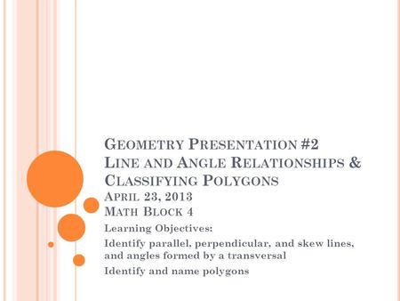 Geometry Presentation #2 Line and Angle Relationships & Classifying Polygons April 23, 2013 Math Block 4 Learning Objectives: Identify parallel, perpendicular,