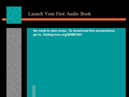 Launch Your First Audio Book No need to take notes. To download this presentation go to: Eddiejones.org/BRMCWC.