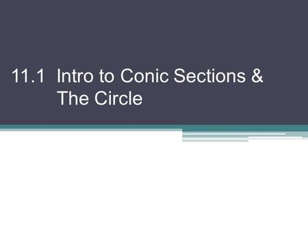 "11.1 Intro to Conic Sections & The Circle. What is a ""Conic Section""? A curve formed by the intersection of a plane and a double right circular cone."