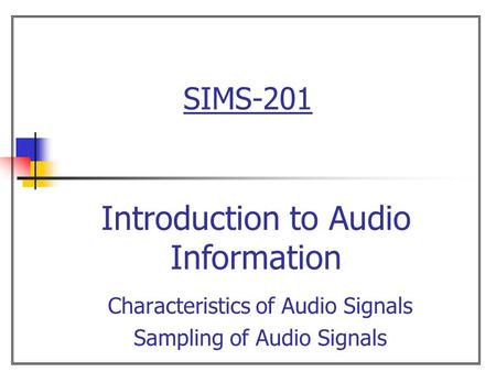 SIMS-201 Characteristics of Audio Signals Sampling of Audio Signals Introduction to Audio Information.