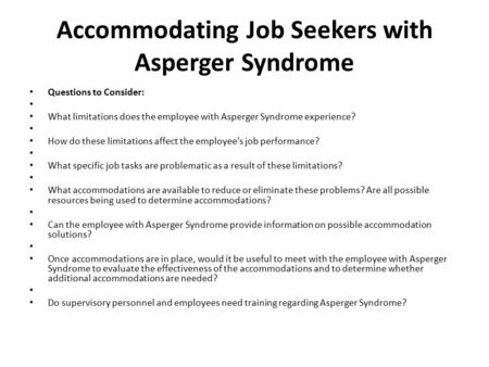 Accommodating Job Seekers with Asperger Syndrome Questions to Consider: What limitations does the employee with Asperger Syndrome experience? How do these.
