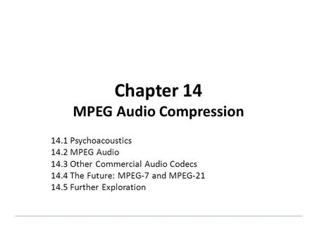 Chapter 14 MPEG Audio Compression 14.1 Psychoacoustics 14.2 MPEG Audio 14.3 Other Commercial Audio Codecs 14.4 The Future: MPEG-7 and MPEG-21 14.5 Further.