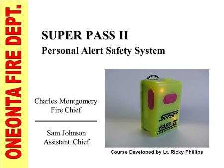 SUPER PASS II Personal Alert Safety System Charles Montgomery Fire Chief Course Developed by Lt. Ricky Phillips Sam Johnson Assistant Chief.