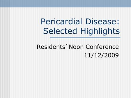 Pericardial Disease: Selected Highlights Residents' Noon Conference 11/12/2009.