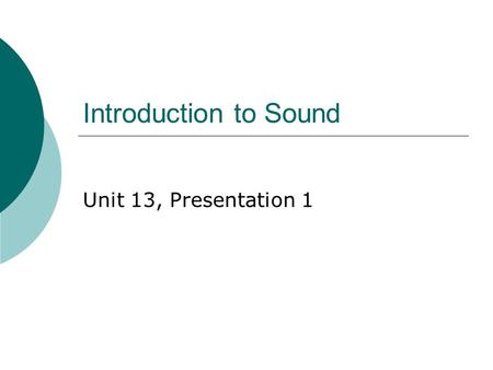 Introduction to Sound Unit 13, Presentation 1. Producing a Sound Wave  Sound waves are longitudinal waves traveling through a medium  A tuning fork.