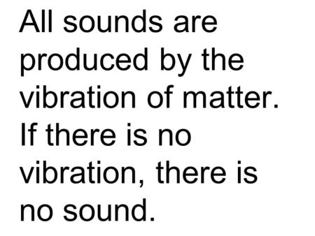 All sounds are produced by the vibration of matter. If there is no vibration, there is no sound.