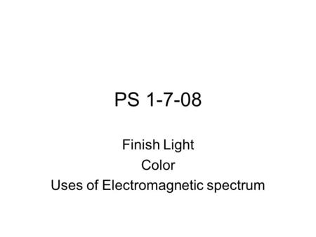 PS 1-7-08 Finish Light Color Uses of Electromagnetic spectrum.