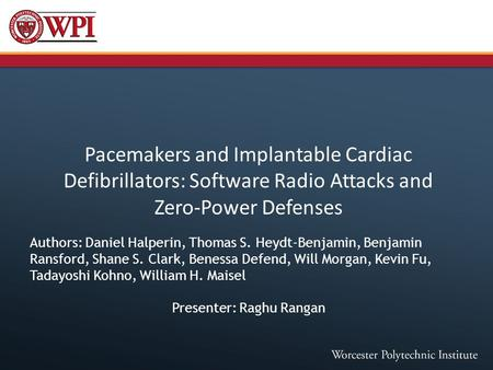 Pacemakers and Implantable Cardiac Defibrillators: Software Radio Attacks and Zero-Power Defenses Authors: Daniel Halperin, Thomas S. Heydt-Benjamin, Benjamin.