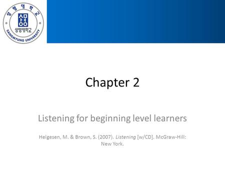Chapter 2 Listening for beginning level learners Helgesen, M. & Brown, S. (2007). Listening [w/CD]. McGraw-Hill: New York.