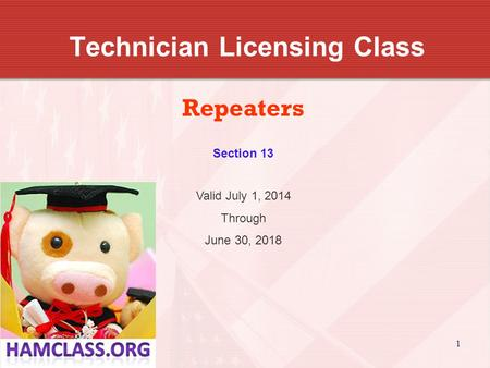 1 Technician Licensing Class Repeaters Valid July 1, 2014 Through June 30, 2018 Section 13.