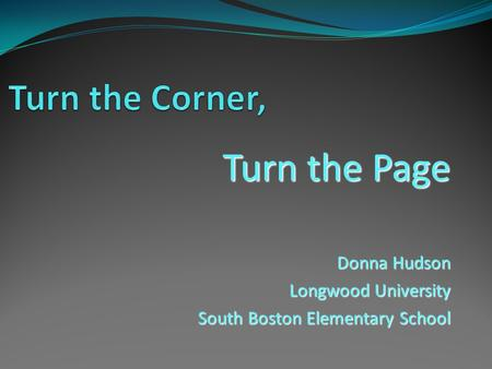 Turn the Page Donna Hudson Longwood University South Boston Elementary School.