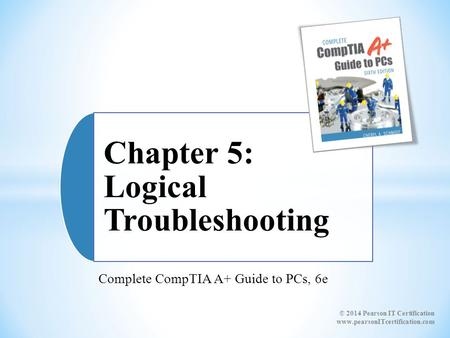 Complete CompTIA A+ Guide to PCs, 6e Chapter 5: Logical Troubleshooting © 2014 Pearson IT Certification www.pearsonITcertification.com.