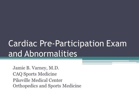 Cardiac Pre-Participation Exam and Abnormalities Jamie B. Varney, M.D. CAQ Sports Medicine Pikeville Medical Center Orthopedics and Sports Medicine.