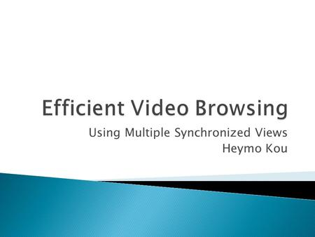 Using Multiple Synchronized Views Heymo Kou.  What is the two main technologies applied for efficient video browsing? (one for audio, one for visual.