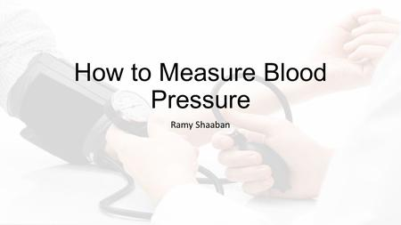 How to Measure Blood Pressure Ramy Shaaban. Goals and Objectives Goal: Students will learn how to measure blood pressure.