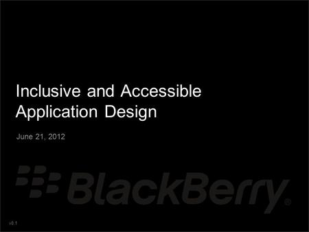 V0.1 Inclusive and Accessible Application Design June 21, 2012.