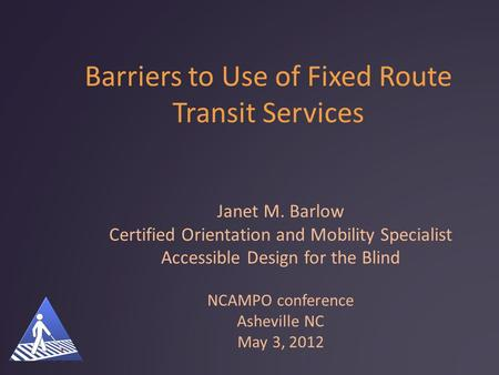 Barriers to Use of Fixed Route Transit Services Janet M. Barlow Certified Orientation and Mobility Specialist Accessible Design for the Blind NCAMPO conference.