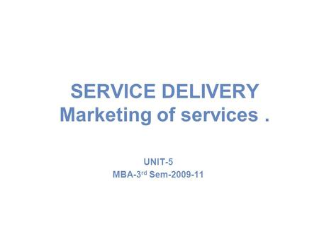 SERVICE DELIVERY Marketing of services. UNIT-5 MBA-3 rd Sem-2009-11.