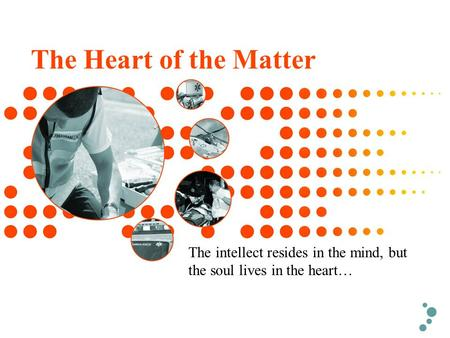 The Heart of the Matter The intellect resides in the mind, but the soul lives in the heart…