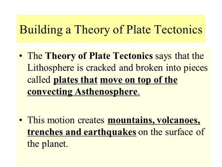 Building a Theory of Plate Tectonics Theory of Plate TectonicsThe Theory of Plate Tectonics says that the Lithosphere is cracked and broken into pieces.