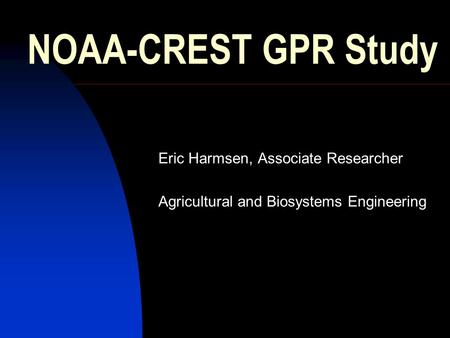 NOAA-CREST GPR Study Eric Harmsen, Associate Researcher Agricultural and Biosystems Engineering.